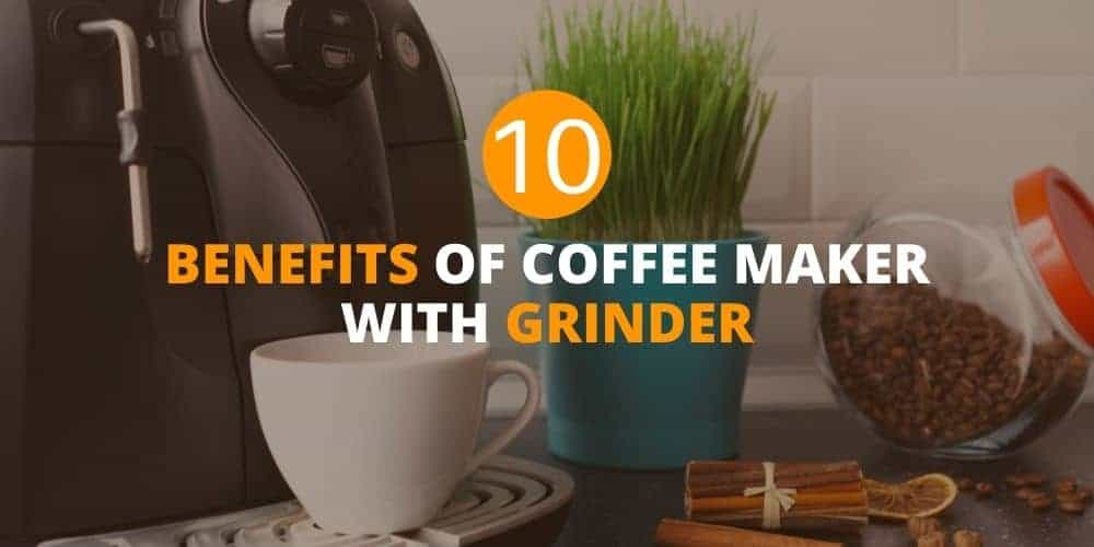 benefits of coffee maker with grinder
